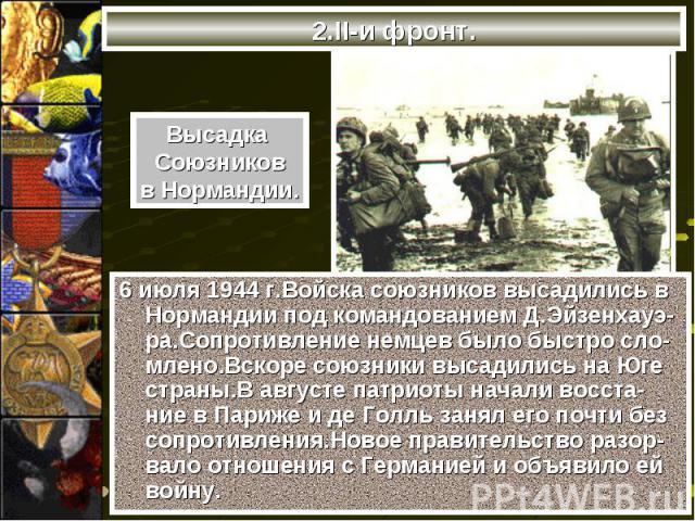 6 июля 1944 г.Войска союзников высадились в Нормандии под командованием Д.Эйзенхауэ-ра.Сопротивление немцев было быстро сло-млено.Вскоре союзники высадились на Юге страны.В августе патриоты начали восста-ние в Париже и де Голль занял его почти без с…