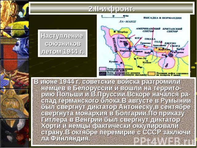 В июне 1944 г. советские войска разгромили немцев в Белоруссии и вошли на террито-рию Польши и В.Пруссии.Вскоре начался ра-спад германского блока.В августе в Румынии был свергнут диктатор Антонеску,в сентябре свергнута монархия в Болгарии.По приказу…
