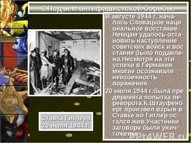В августе 1944 г. нача-лось Словацкое наци-ональное восстание. Немцам удалось оста-новить наступление советских войск и вос стание было подавле-но.Несмотря на эти успехи в Германии многие осознавали неизбежность поражения. В августе 1944 г. нача-лос…