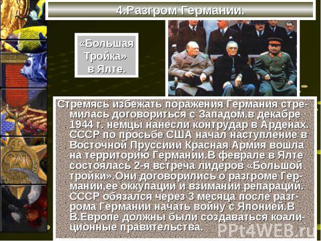 Стремясь избежать поражения Германия стре- милась договориться с Западом.в декабре 1944 г. немцы нанесли контрудар в Арденах. СССР по просьбе США начал наступление в Восточной Пруссиии Красная Армия вошла на территорию Германии.В феврале в Ялте сост…