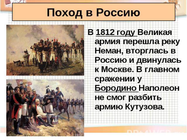 В 1812 году Великая армия перешла реку Неман, вторглась в Россию и двинулась к Москве. В главном сражении у Бородино Наполеон не смог разбить армию Кутузова. В 1812 году Великая армия перешла реку Неман, вторглась в Россию и двинулась к Москве. В гл…