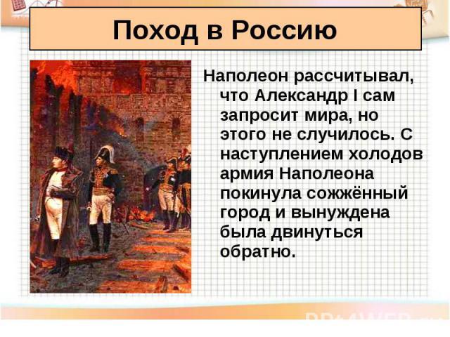 Наполеон рассчитывал, что Александр I сам запросит мира, но этого не случилось. С наступлением холодов армия Наполеона покинула сожжённый город и вынуждена была двинуться обратно. Наполеон рассчитывал, что Александр I сам запросит мира, но этого не …
