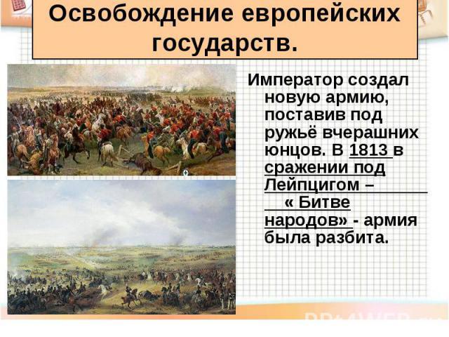 Император создал новую армию, поставив под ружьё вчерашних юнцов. В 1813 в сражении под Лейпцигом – « Битве народов» - армия была разбита. Император создал новую армию, поставив под ружьё вчерашних юнцов. В 1813 в сражении под Лейпцигом – « Битве на…