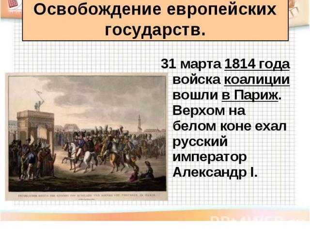 31 марта 1814 года войска коалиции вошли в Париж. Верхом на белом коне ехал русский император Александр I. 31 марта 1814 года войска коалиции вошли в Париж. Верхом на белом коне ехал русский император Александр I.