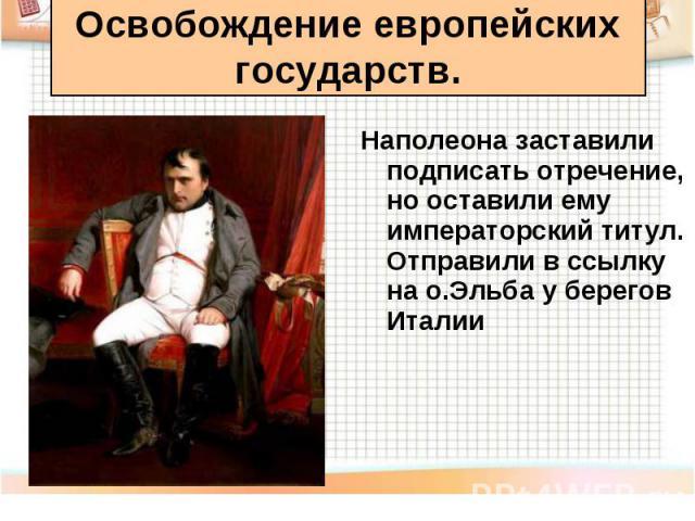 Наполеона заставили подписать отречение, но оставили ему императорский титул. Отправили в ссылку на о.Эльба у берегов Италии Наполеона заставили подписать отречение, но оставили ему императорский титул. Отправили в ссылку на о.Эльба у берегов Италии