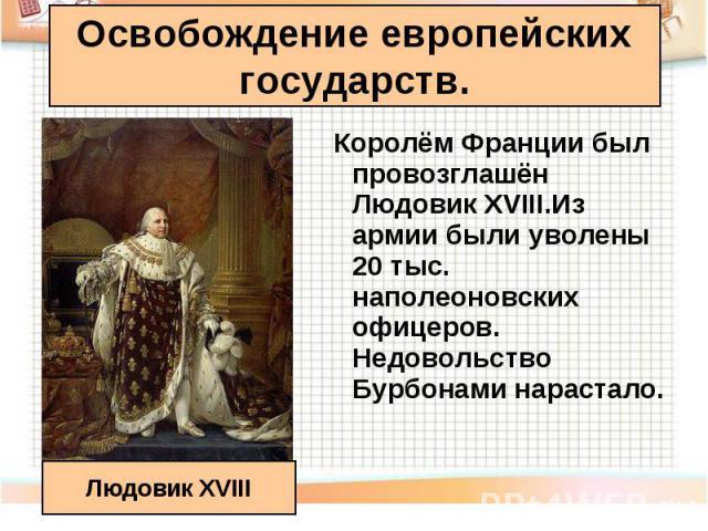 Королём Франции был провозглашён Людовик XVIII.Из армии были уволены 20 тыс. наполеоновских офицеров. Недовольство Бурбонами нарастало. Королём Франции был провозглашён Людовик XVIII.Из армии были уволены 20 тыс. наполеоновских офицеров. Недовольств…