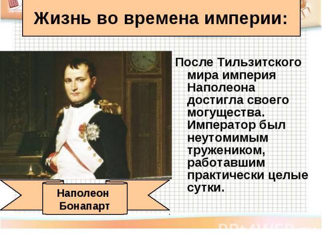 После Тильзитского мира империя Наполеона достигла своего могущества. Император был неутомимым тружеником, работавшим практически целые сутки. После Тильзитского мира империя Наполеона достигла своего могущества. Император был неутомимым тружеником,…