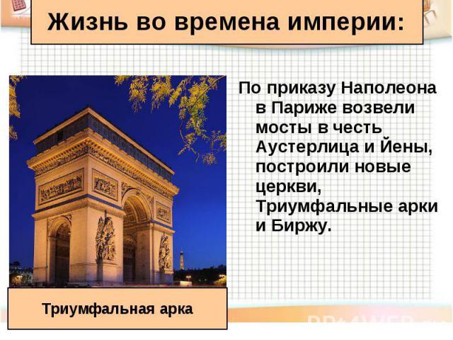 По приказу Наполеона в Париже возвели мосты в честь Аустерлица и Йены, построили новые церкви, Триумфальные арки и Биржу. По приказу Наполеона в Париже возвели мосты в честь Аустерлица и Йены, построили новые церкви, Триумфальные арки и Биржу.