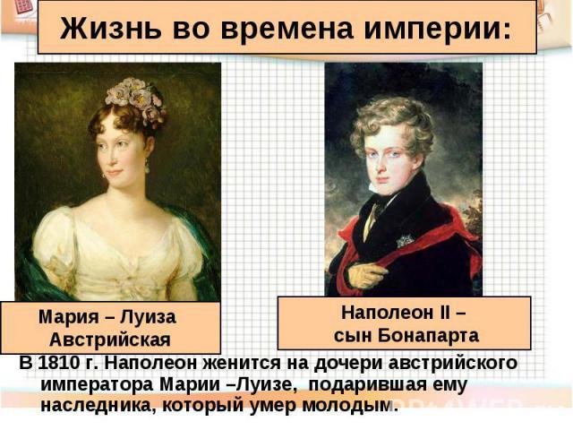 В 1810 г. Наполеон женится на дочери австрийского императора Марии –Луизе, подарившая ему наследника, который умер молодым. В 1810 г. Наполеон женится на дочери австрийского императора Марии –Луизе, подарившая ему наследника, который умер молодым.