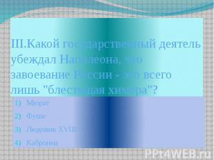 III.Какой государственный деятель убеждал Наполеона, что завоевание России - это