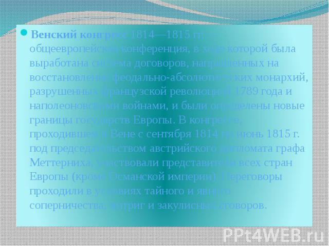 Венский конгресс 1814—1815гг.— общеевропейская конференция, в ходе которой была выработана система договоров, направленных на восстановление феодально-абсолютистских монархий, разрушенных французской революцией 1789 года и наполеоновским…