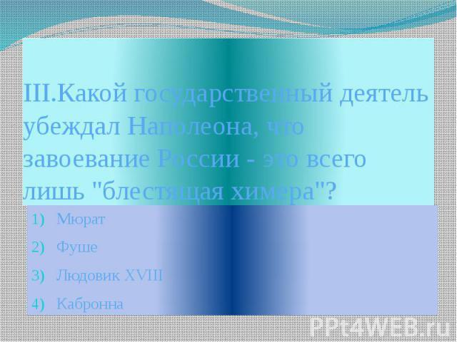 """III.Какой государственный деятель убеждал Наполеона, что завоевание России - это всего лишь """"блестящая химера""""? Мюрат Фуше Людовик XVIII Кабронна"""