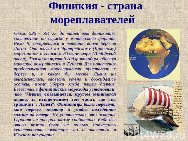 Финикия - страна мореплавателей Около 596 - 594 гг. до нашей эры финикийцы, состоявшие на службе у египетского фараона Нехо II, отправились в плавание вдоль берегов Ливии. Они плыли по Эритрейскому (Красному) морю на юг и вышли в Южное море (Индийск…