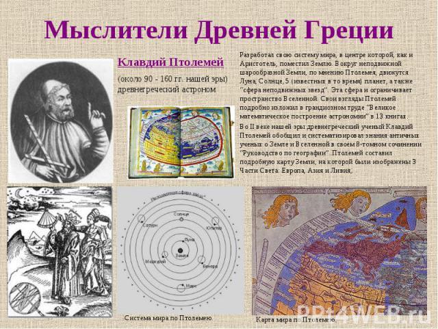 """Мыслители Древней Греции Разработал свою систему мира, в центре которой, как и Аристотель, поместил Землю. Вокруг неподвижной шарообразной Земли, по мнению Птолемея, движутся Луна, Солнце, 5 (известных в то время) планет, а также """"сфера неподвижных …"""