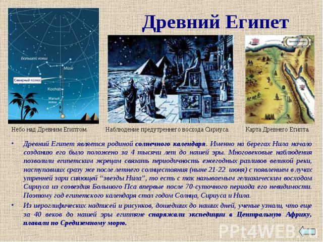Древний Египет Древний Египет является родиной солнечного календаря. Именно на берегах Нила начало созданию его было положено за 4 тысячи лет до нашей эры. Многовековые наблюдения позволили египетским жрецам связать периодичность ежегодных разливов …