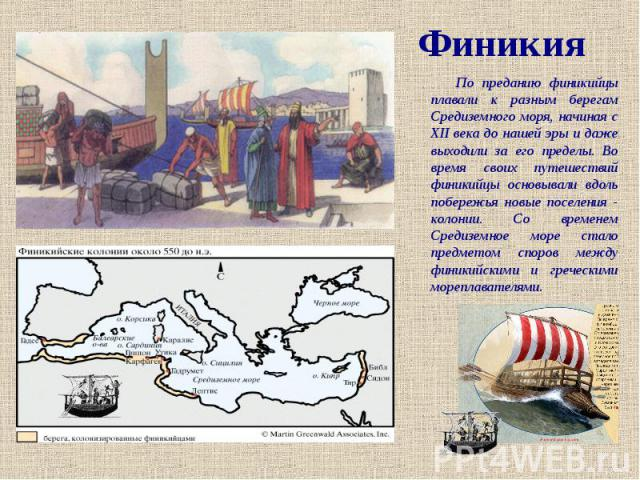 Финикия По преданию финикийцы плавали к разным берегам Средиземного моря, начиная с XII века до нашей эры и даже выходили за его пределы. Во время своих путешествий финикийцы основывали вдоль побережья новые поселения - колонии. Со временем Средизем…