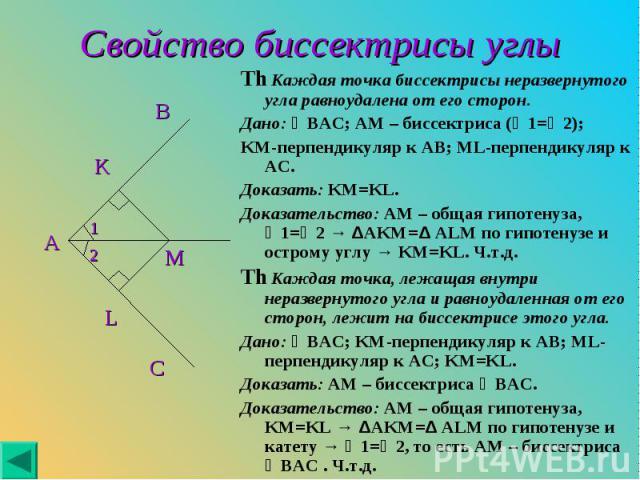 Th Каждая точка биссектрисы неразвернутого угла равноудалена от его сторон. Th Каждая точка биссектрисы неразвернутого угла равноудалена от его сторон. Дано: ∠BAC; AM – биссектриса (∠1=∠2); KM-перпендикуляр к AB; ML-перпендикуляр к AC. Доказать: KM=…