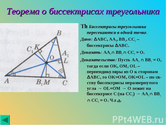 Th Биссектрисы треугольника пересекаются в одной точке. Th Биссектрисы треугольника пересекаются в одной точке. Дано: ΔABC, AA1, BB1, CC1 – биссектрисы ΔABC. Доказать: AA1 ∩ BB1 ∩ CC1 = O. Доказательство: Пусть AA1 ∩ BB1 = O, тогда если OK, OM, OL –…
