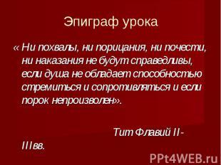 Эпиграф урока « Ни похвалы, ни порицания, ни почести, ни наказания не будут спра