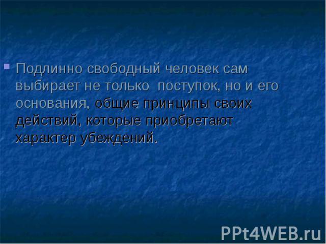 Подлинно свободный человек сам выбирает не только поступок, но и его основания, общие принципы своих действий, которые приобретают характер убеждений. Подлинно свободный человек сам выбирает не только поступок, но и его основания, общие принципы сво…