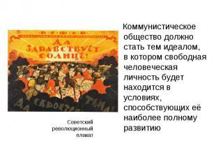 Коммунистическое общество должно стать тем идеалом, в котором свободная человече
