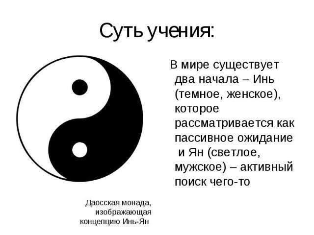 В мире существует два начала – Инь (темное, женское), которое рассматривается как пассивное ожидание и Ян (светлое, мужское) – активный поиск чего-то В мире существует два начала – Инь (темное, женское), которое рассматривается как пассивное ожидани…