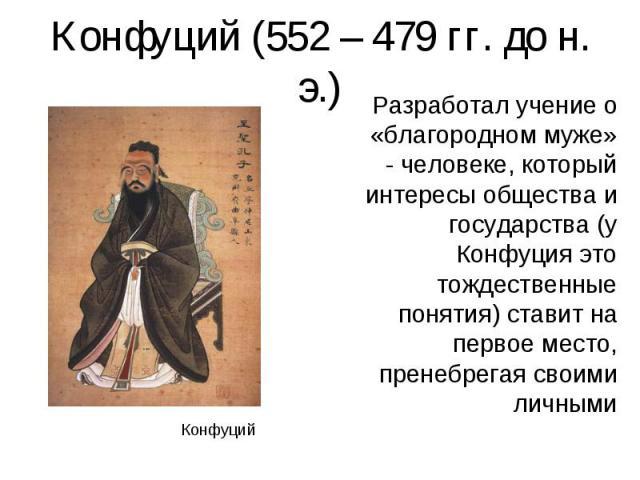Разработал учение о «благородном муже» - человеке, который интересы общества и государства (у Конфуция это тождественные понятия) ставит на первое место, пренебрегая своими личными Разработал учение о «благородном муже» - человеке, который интересы …