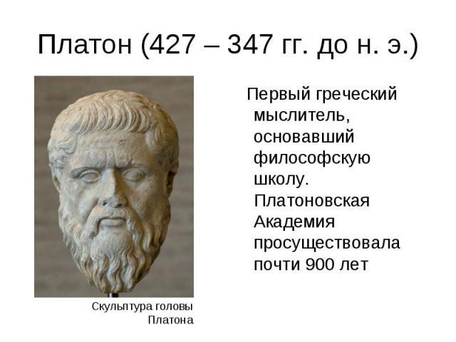 Первый греческий мыслитель, основавший философскую школу. Платоновская Академия просуществовала почти 900 лет Первый греческий мыслитель, основавший философскую школу. Платоновская Академия просуществовала почти 900 лет
