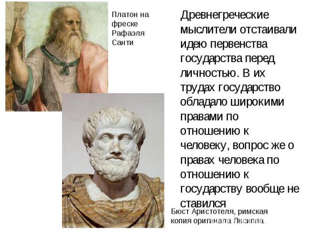 Древнегреческие мыслители отстаивали идею первенства государства перед личностью. В их трудах государство обладало широкими правами по отношению к человеку, вопрос же о правах человека по отношению к государству вообще не ставился Древнегреческие мы…