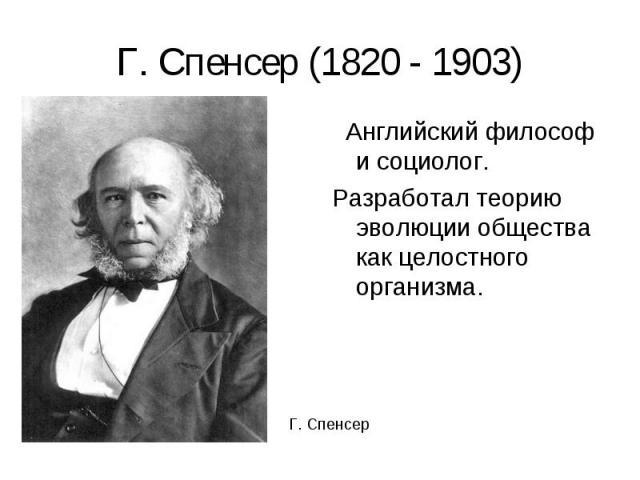 Английский философ и социолог. Английский философ и социолог. Разработал теорию эволюции общества как целостного организма.