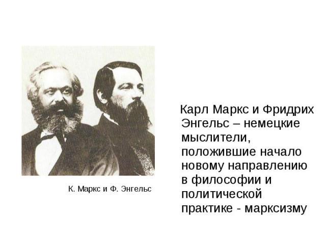 Карл Маркс и Фридрих Энгельс – немецкие мыслители, положившие начало новому направлению в философии и политической практике - марксизму Карл Маркс и Фридрих Энгельс – немецкие мыслители, положившие начало новому направлению в философии и политическо…