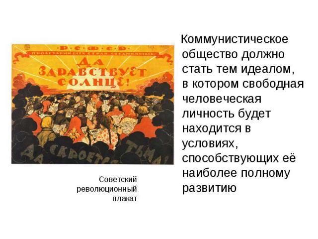 Коммунистическое общество должно стать тем идеалом, в котором свободная человеческая личность будет находится в условиях, способствующих её наиболее полному развитию Коммунистическое общество должно стать тем идеалом, в котором свободная человеческа…