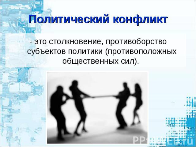 Политический конфликт - это столкновение, противоборство субъектов политики (противоположных общественных сил).