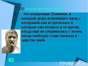 11) теория воспоминания 11) теория воспоминания Это концепция Платона, в которой