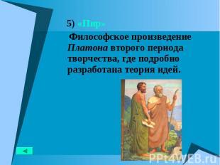 5) «Пир» 5) «Пир» Философское произведение Платона второго периода творчества, г