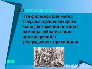 15) метод иронии 15) метод иронии Это философский метод Сократа, целью которого