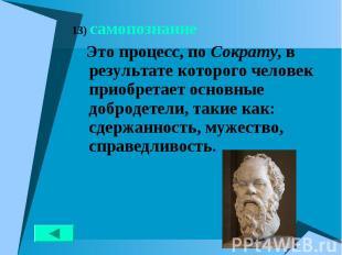 13) самопознание 13) самопознание Это процесс, по Сократу, в результате которого