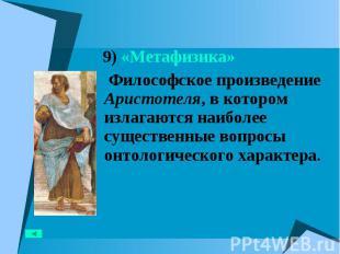 9) «Метафизика» 9) «Метафизика» Философское произведение Аристотеля, в котором и