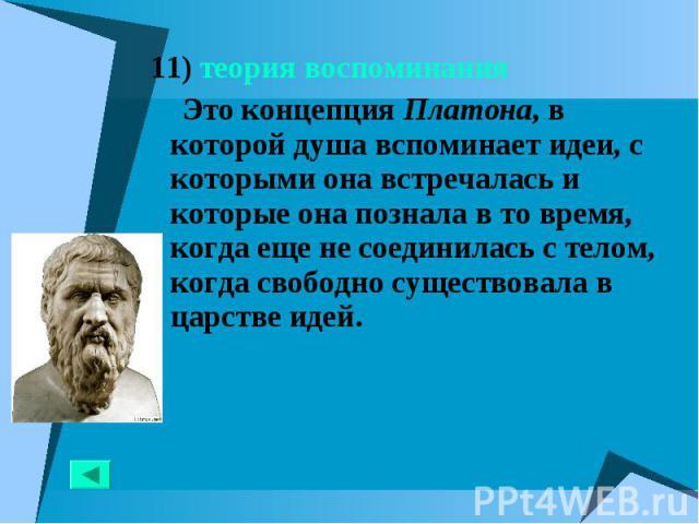 11) теория воспоминания 11) теория воспоминания Это концепция Платона, в которой душа вспоминает идеи, с которыми она встречалась и которые она познала в то время, когда еще не соединилась с телом, когда свободно существовала в царстве идей.
