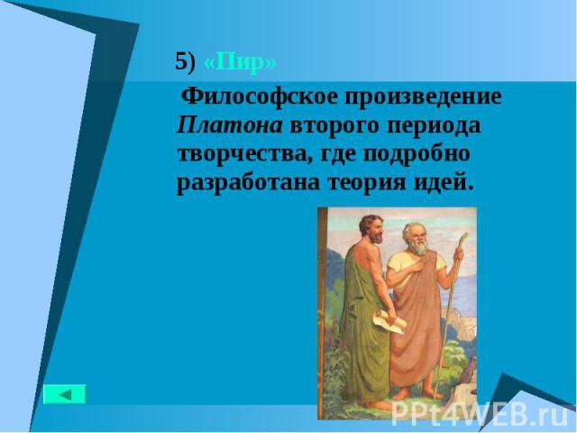 5) «Пир» 5) «Пир» Философское произведение Платона второго периода творчества, где подробно разработана теория идей.