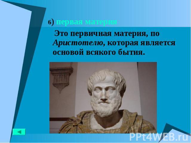 6) первая материя 6) первая материя Это первичная материя, по Аристотелю, которая является основой всякого бытия.