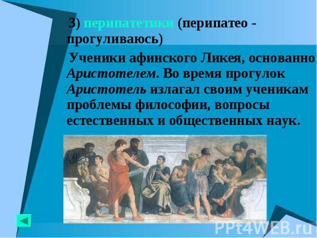 3) перипатетики (перипатео - прогуливаюсь) 3) перипатетики (перипатео - прогуливаюсь) Ученики афинского Ликея, основанного Аристотелем. Во время прогулок Аристотель излагал своим ученикам проблемы философии, вопросы естественных и общественных наук.