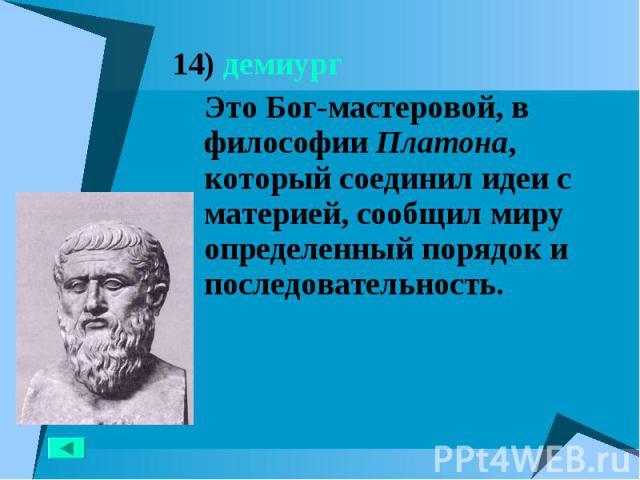14) демиург 14) демиург Это Бог-мастеровой, в философии Платона, который соединил идеи с материей, сообщил миру определенный порядок и последовательность.