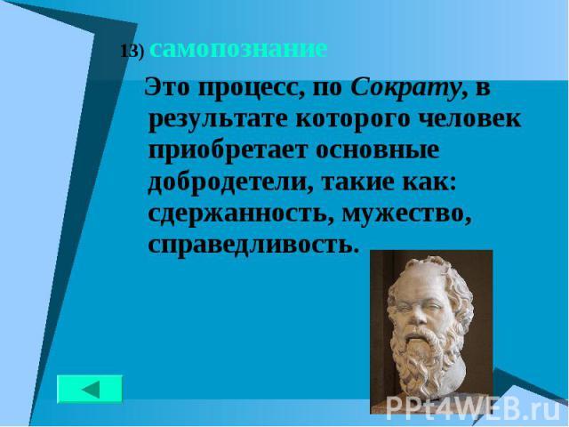 13) самопознание 13) самопознание Это процесс, по Сократу, в результате которого человек приобретает основные добродетели, такие как: сдержанность, мужество, справедливость.