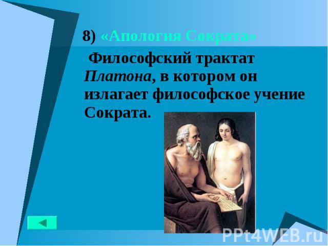 8) «Апология Сократа» 8) «Апология Сократа» Философский трактат Платона, в котором он излагает философское учение Сократа.