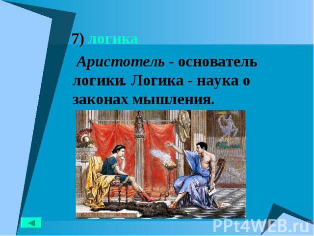 7) логика 7) логика Аристотель - основатель логики. Логика - наука о законах мышления.
