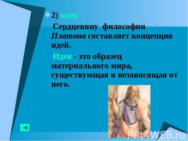2) идея 2) идея Сердцевину философии Платона составляет концепция идей. Идея - это образец материального мира, существующая и независящая от него.