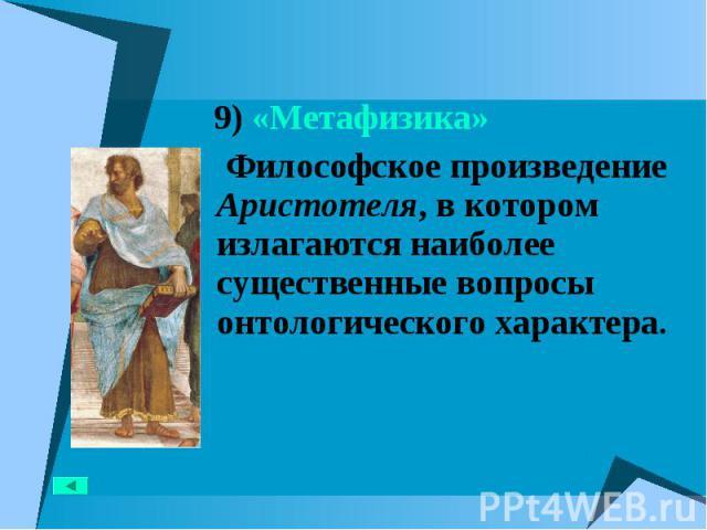 9) «Метафизика» 9) «Метафизика» Философское произведение Аристотеля, в котором излагаются наиболее существенные вопросы онтологического характера.