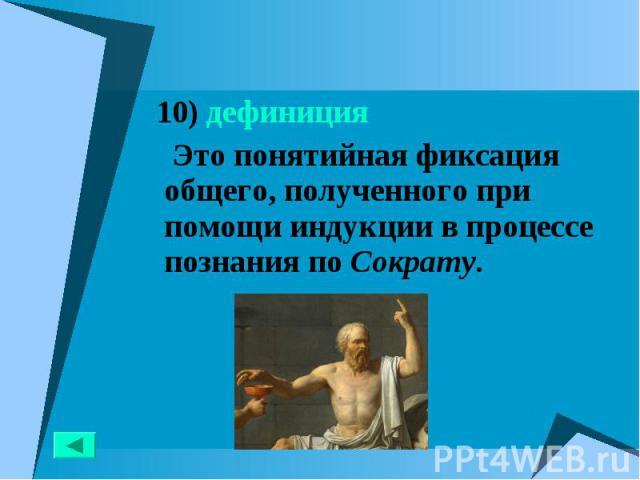 10) дефиниция 10) дефиниция Это понятийная фиксация общего, полученного при помощи индукции в процессе познания по Сократу.