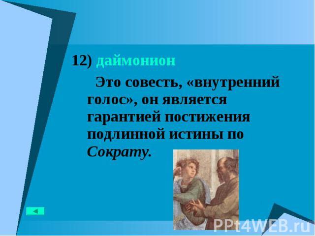 12) даймонион 12) даймонион Это совесть, «внутренний голос», он является гарантией постижения подлинной истины по Сократу.